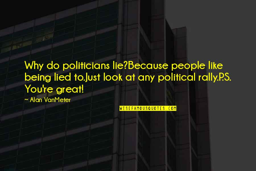 Lied Quotes By Alan VanMeter: Why do politicians lie?Because people like being lied