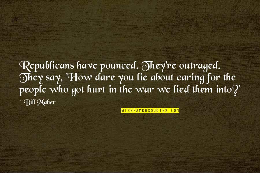 Lied Quotes By Bill Maher: Republicans have pounced. They're outraged. They say, 'How
