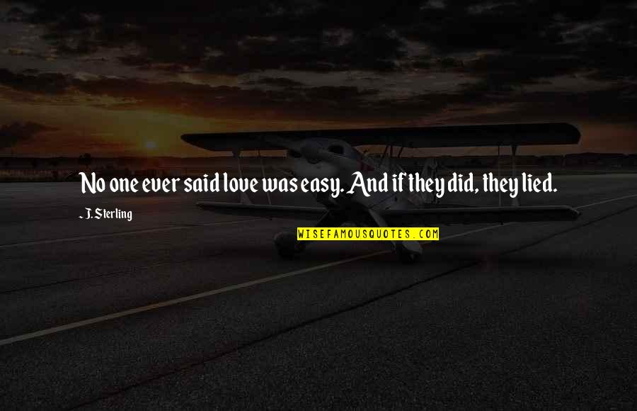 Lied Quotes By J. Sterling: No one ever said love was easy. And