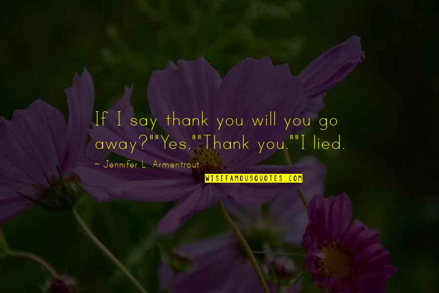 Lied Quotes By Jennifer L. Armentrout: If I say thank you will you go