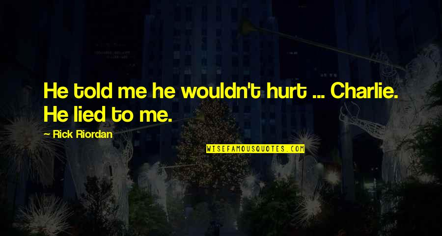 Lied Quotes By Rick Riordan: He told me he wouldn't hurt ... Charlie.