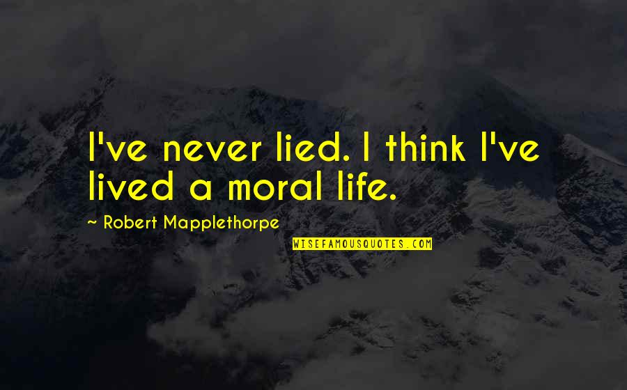 Lied Quotes By Robert Mapplethorpe: I've never lied. I think I've lived a