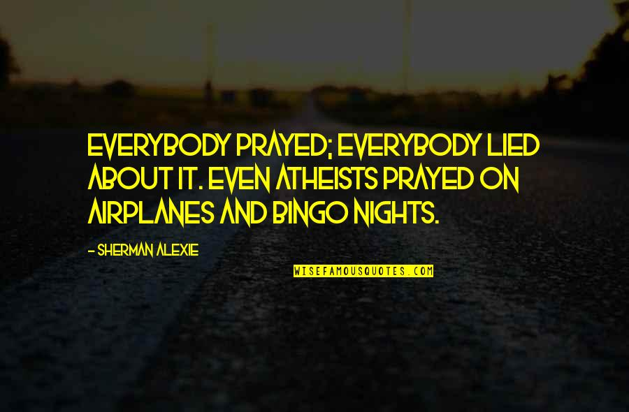 Lied Quotes By Sherman Alexie: Everybody prayed; everybody lied about it. Even atheists