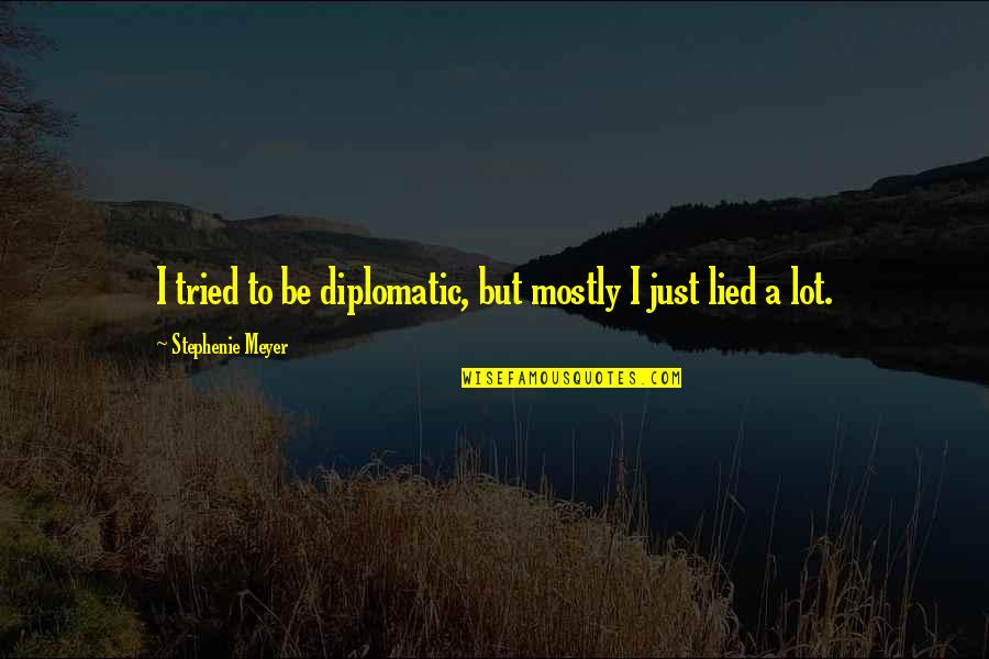 Lied Quotes By Stephenie Meyer: I tried to be diplomatic, but mostly I