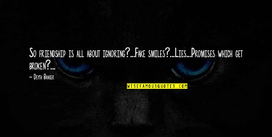 Lies And Friendship Quotes By Deyth Banger: So friendship is all about ignoring?...Fake smiles?...Lies...Promises which