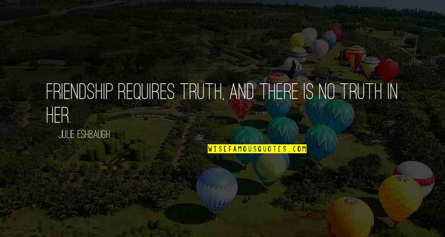 Lies And Friendship Quotes By Julie Eshbaugh: Friendship requires truth, and there is no truth