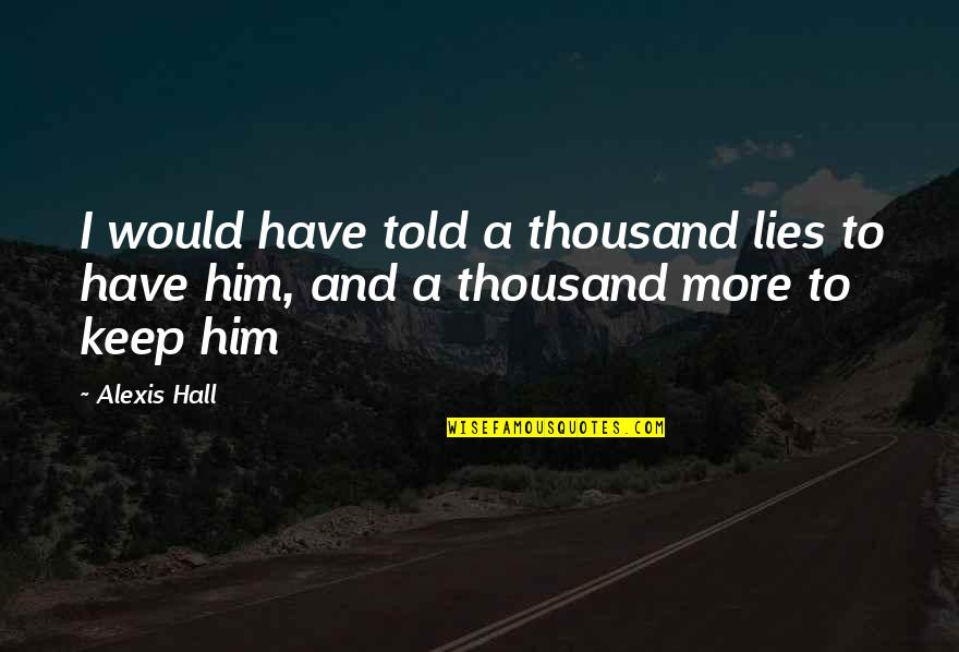 Lies Told Quotes By Alexis Hall: I would have told a thousand lies to