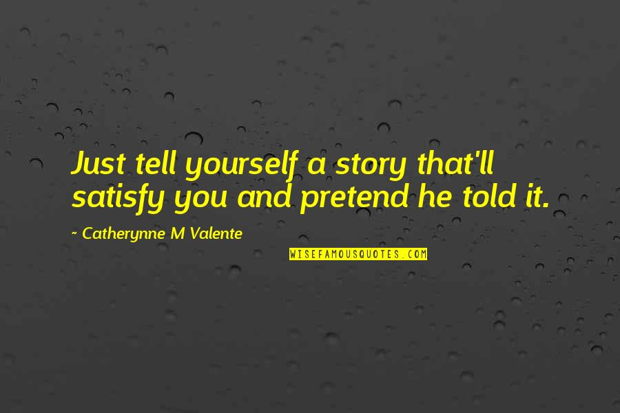 Lies Told Quotes By Catherynne M Valente: Just tell yourself a story that'll satisfy you
