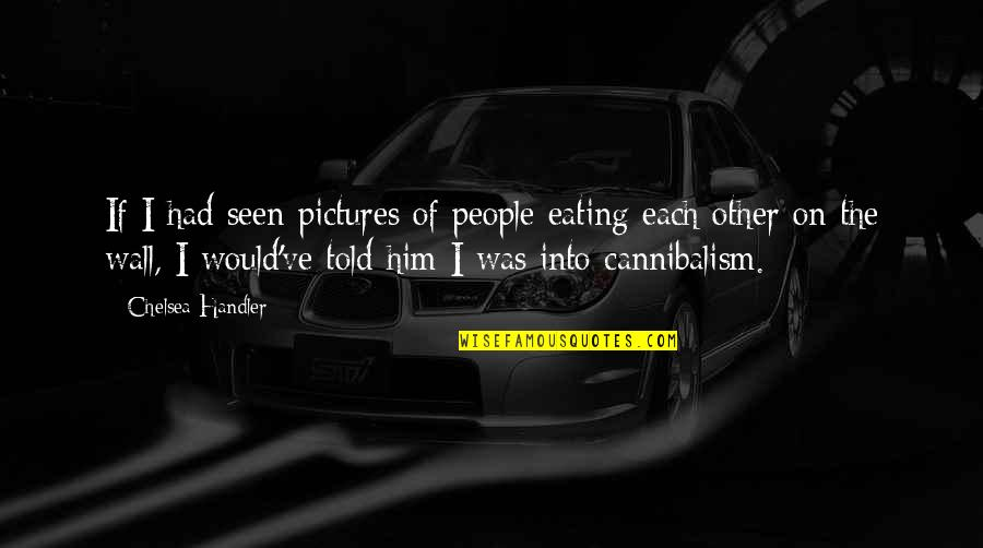 Lies Told Quotes By Chelsea Handler: If I had seen pictures of people eating