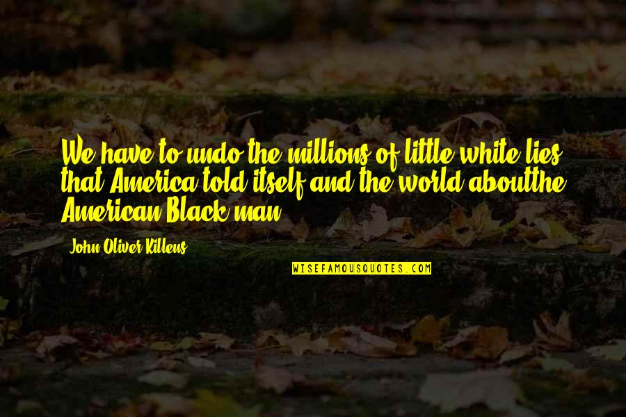 Lies Told Quotes By John Oliver Killens: We have to undo the millions of little