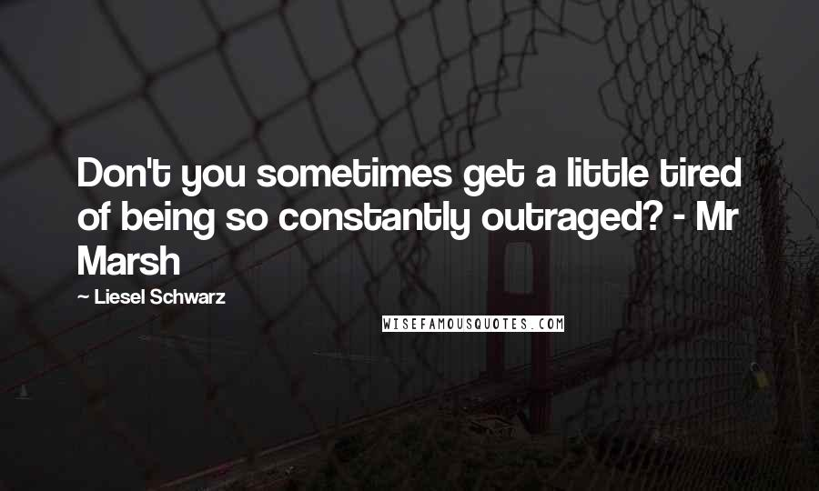 Liesel Schwarz quotes: Don't you sometimes get a little tired of being so constantly outraged? - Mr Marsh