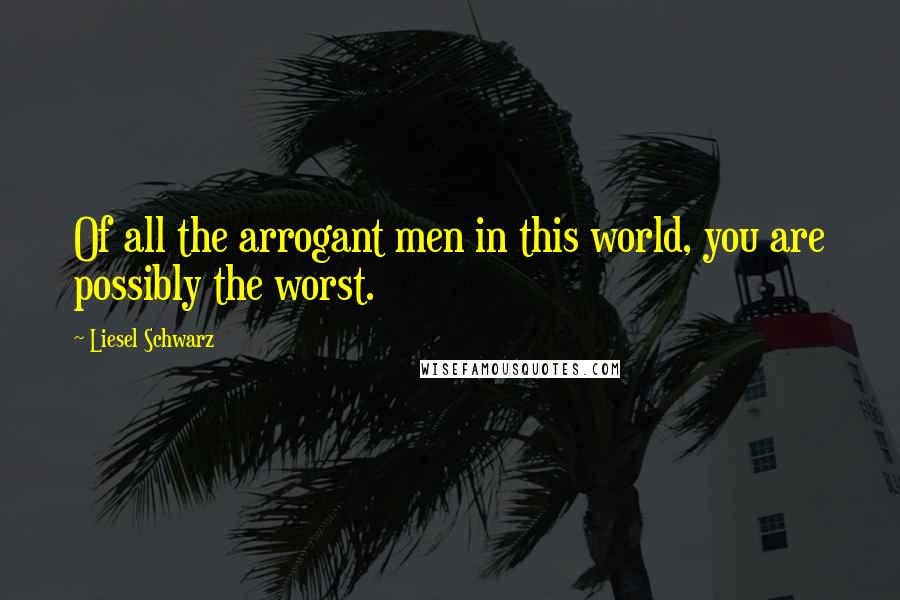 Liesel Schwarz quotes: Of all the arrogant men in this world, you are possibly the worst.