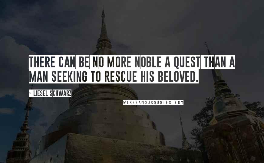 Liesel Schwarz quotes: There can be no more noble a quest than a man seeking to rescue his beloved.