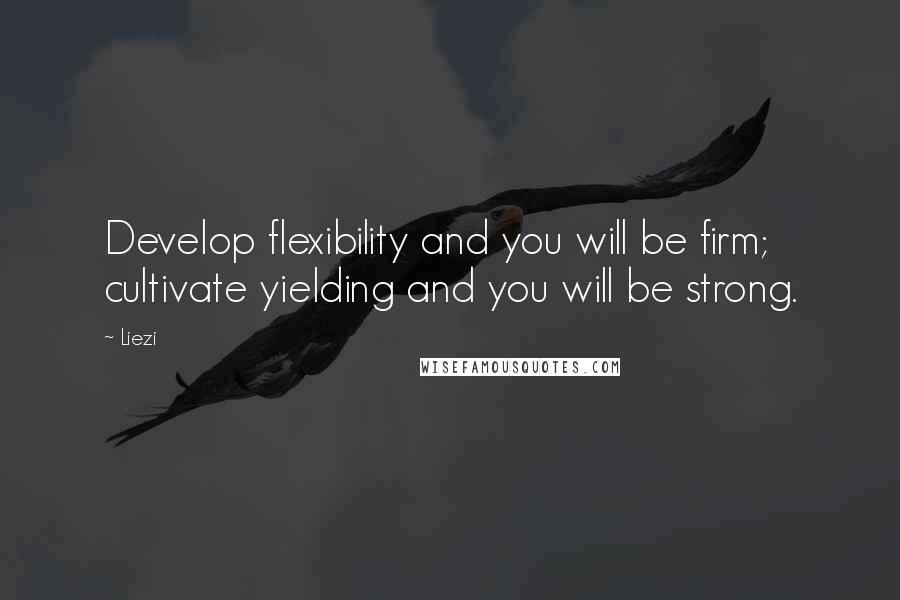 Liezi quotes: Develop flexibility and you will be firm; cultivate yielding and you will be strong.
