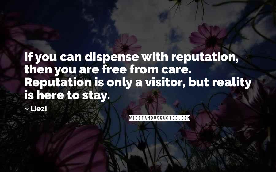 Liezi quotes: If you can dispense with reputation, then you are free from care. Reputation is only a visitor, but reality is here to stay.