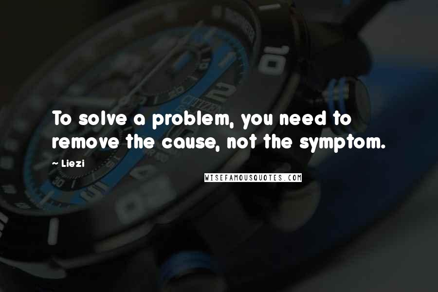 Liezi quotes: To solve a problem, you need to remove the cause, not the symptom.
