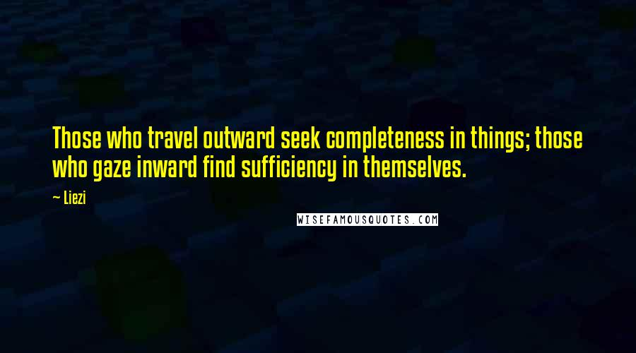 Liezi quotes: Those who travel outward seek completeness in things; those who gaze inward find sufficiency in themselves.