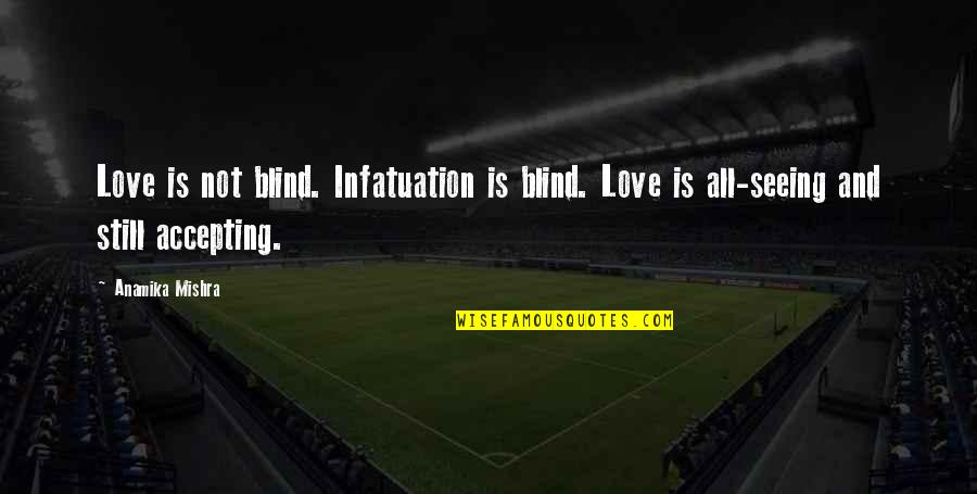 Life Accepting Quotes By Anamika Mishra: Love is not blind. Infatuation is blind. Love