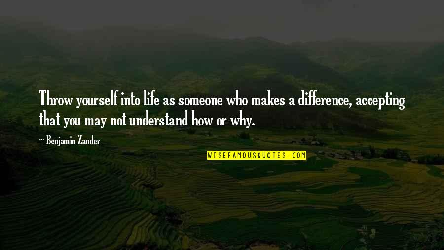 Life Accepting Quotes By Benjamin Zander: Throw yourself into life as someone who makes