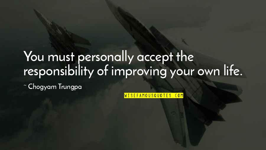 Life Accepting Quotes By Chogyam Trungpa: You must personally accept the responsibility of improving