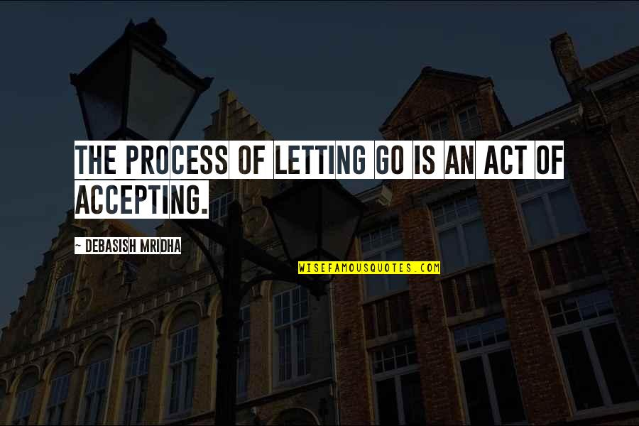 Life Accepting Quotes By Debasish Mridha: The process of letting go is an act