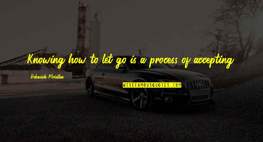 Life Accepting Quotes By Debasish Mridha: Knowing how to let go is a process