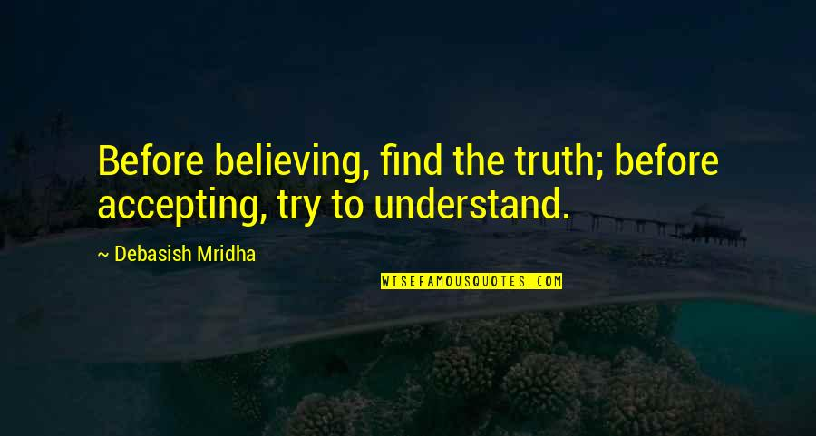 Life Accepting Quotes By Debasish Mridha: Before believing, find the truth; before accepting, try