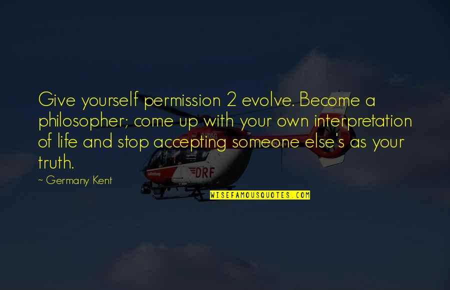 Life Accepting Quotes By Germany Kent: Give yourself permission 2 evolve. Become a philosopher;