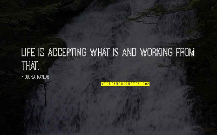 Life Accepting Quotes By Gloria Naylor: Life is accepting what is and working from