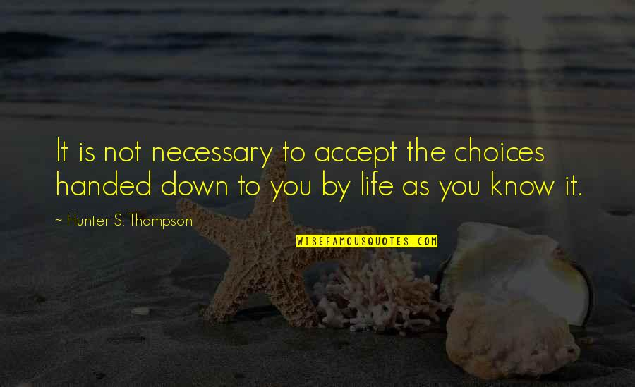Life Accepting Quotes By Hunter S. Thompson: It is not necessary to accept the choices