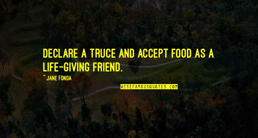 Life Accepting Quotes By Jane Fonda: Declare a truce and accept food as a