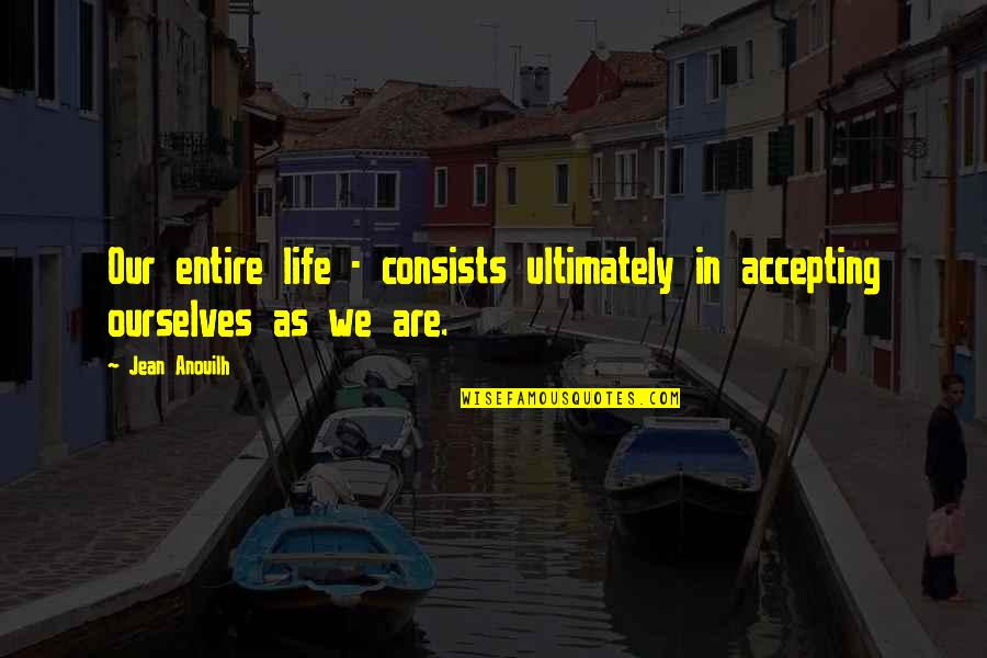 Life Accepting Quotes By Jean Anouilh: Our entire life - consists ultimately in accepting