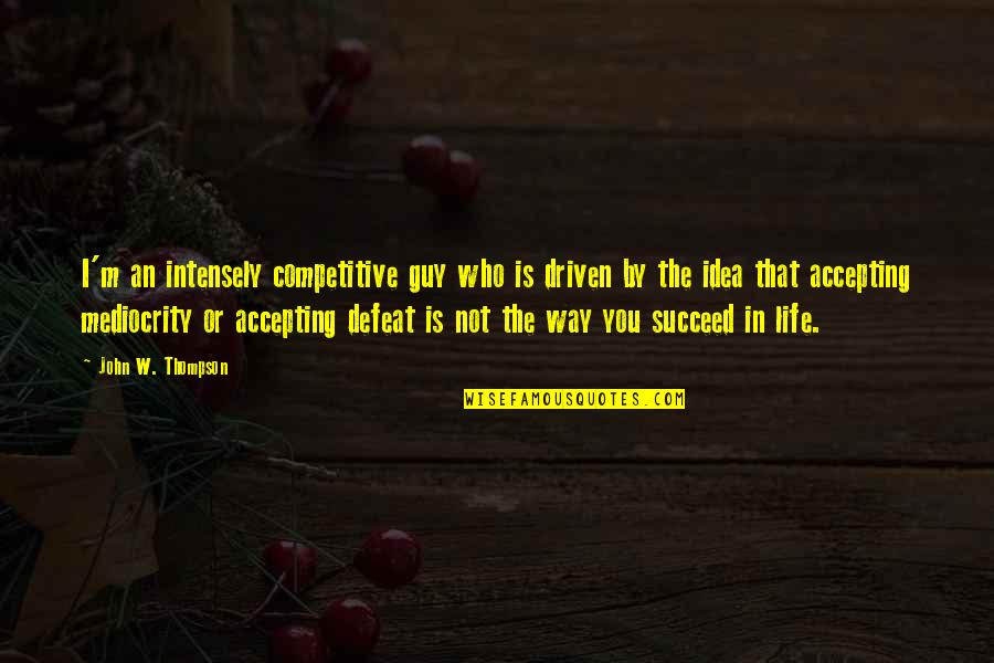 Life Accepting Quotes By John W. Thompson: I'm an intensely competitive guy who is driven