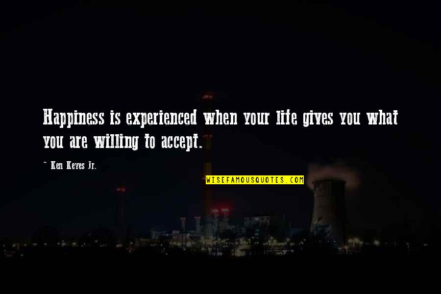 Life Accepting Quotes By Ken Keyes Jr.: Happiness is experienced when your life gives you