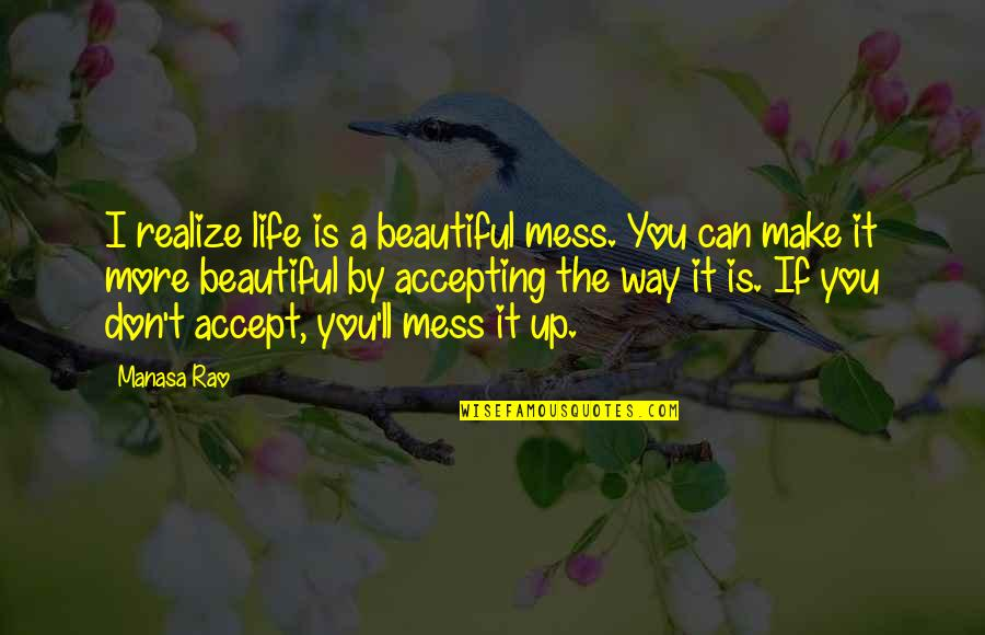 Life Accepting Quotes By Manasa Rao: I realize life is a beautiful mess. You