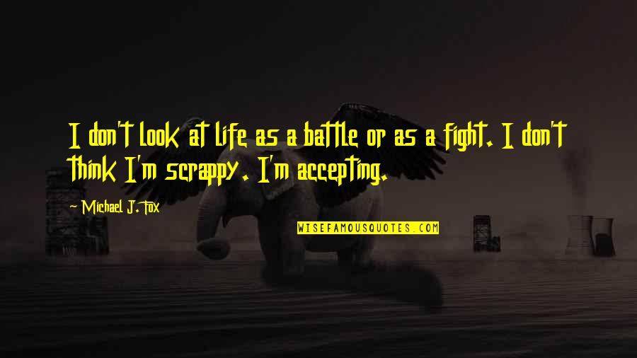 Life Accepting Quotes By Michael J. Fox: I don't look at life as a battle