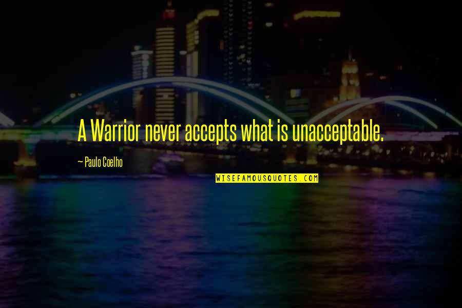 Life Accepting Quotes By Paulo Coelho: A Warrior never accepts what is unacceptable.