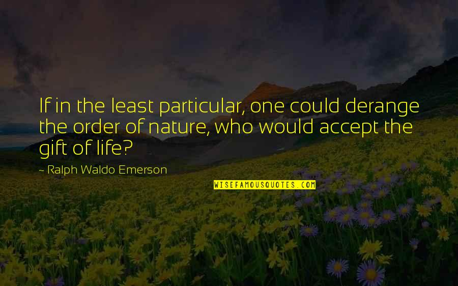 Life Accepting Quotes By Ralph Waldo Emerson: If in the least particular, one could derange