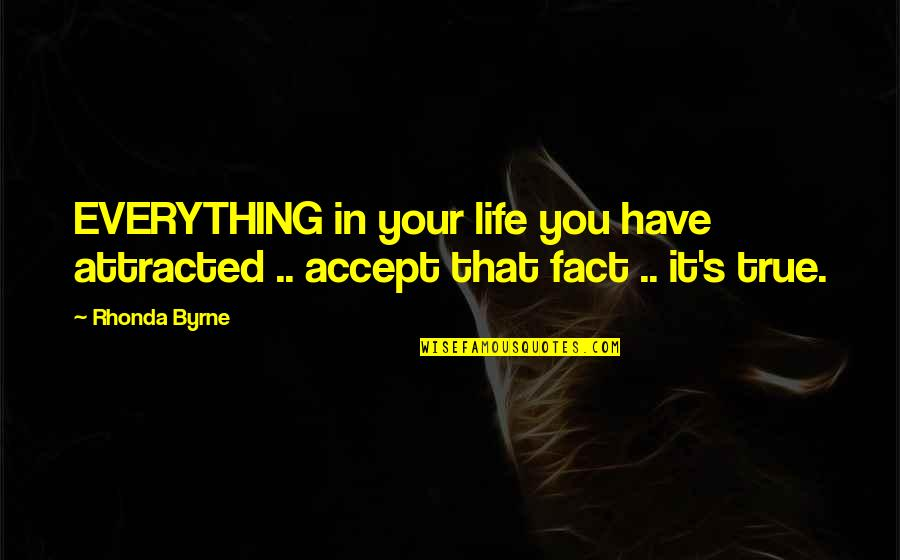 Life Accepting Quotes By Rhonda Byrne: EVERYTHING in your life you have attracted ..