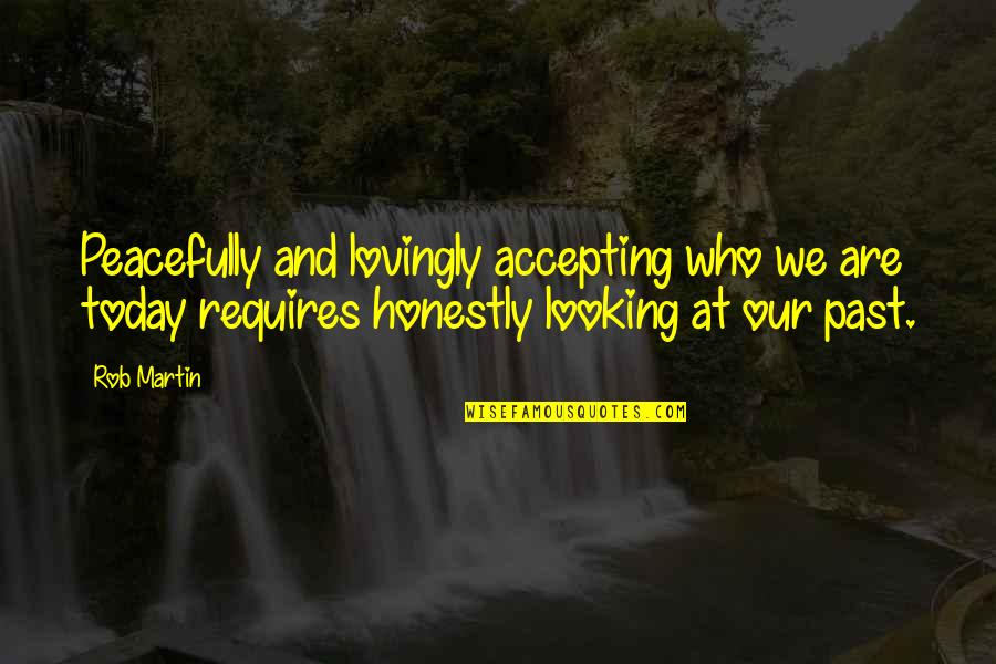 Life Accepting Quotes By Rob Martin: Peacefully and lovingly accepting who we are today
