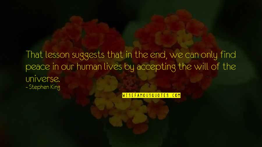 Life Accepting Quotes By Stephen King: That lesson suggests that in the end, we