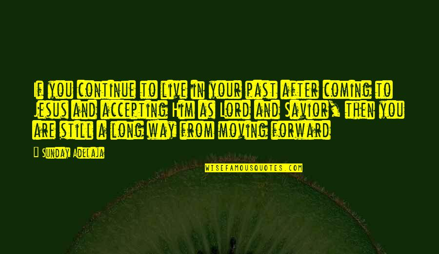 Life Accepting Quotes By Sunday Adelaja: If you continue to live in your past