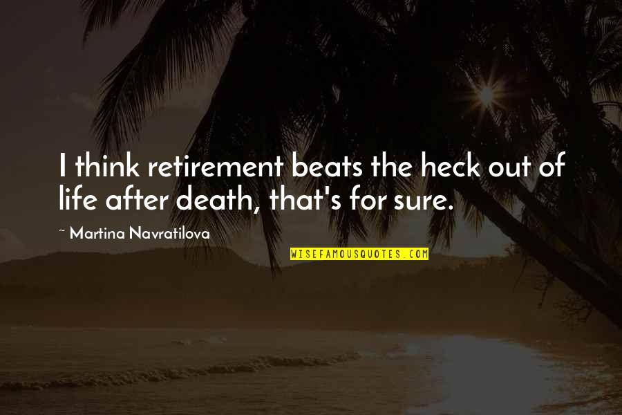 Life After Retirement Quotes By Martina Navratilova: I think retirement beats the heck out of