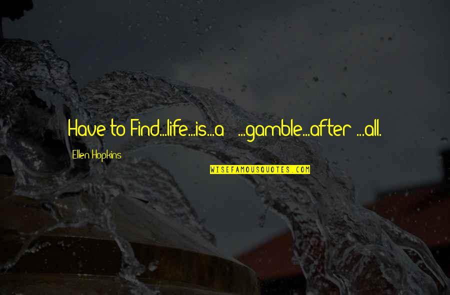 Life After Struggle Quotes By Ellen Hopkins: Have to Find...life...is...a - ...gamble...after ...all.