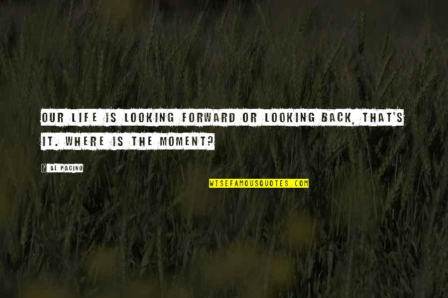 Life Al Pacino Quotes By Al Pacino: Our life is looking forward or looking back,