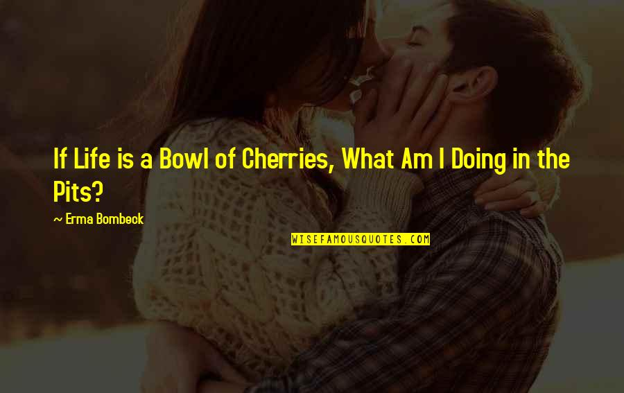 Life And Cherries Quotes By Erma Bombeck: If Life is a Bowl of Cherries, What