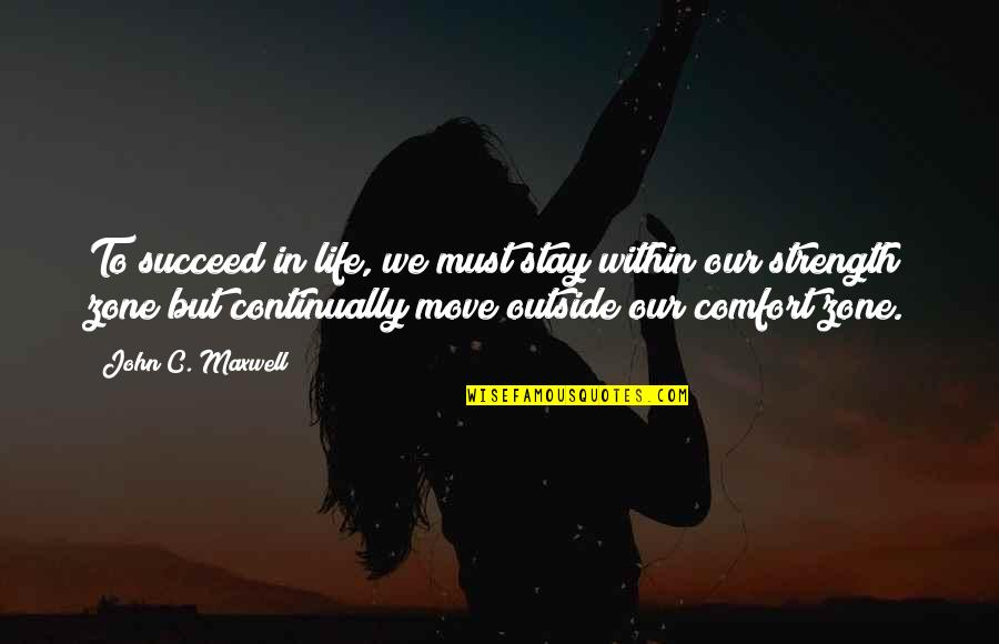 Life And Comfort Zone Quotes By John C. Maxwell: To succeed in life, we must stay within