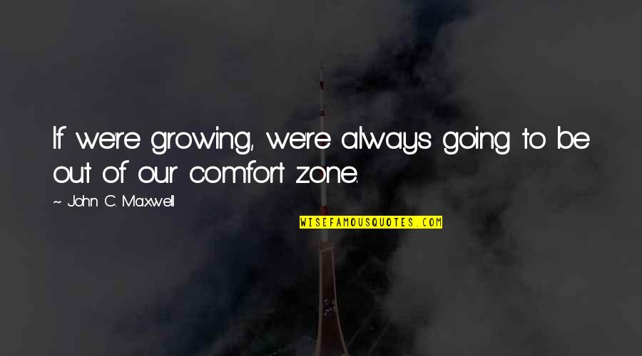 Life And Comfort Zone Quotes By John C. Maxwell: If we're growing, we're always going to be