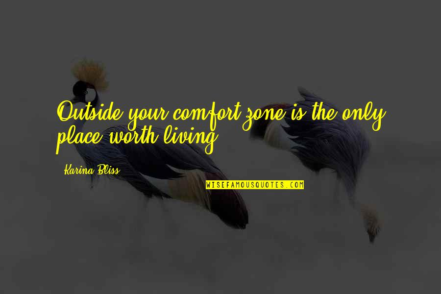 Life And Comfort Zone Quotes By Karina Bliss: Outside your comfort zone is the only place