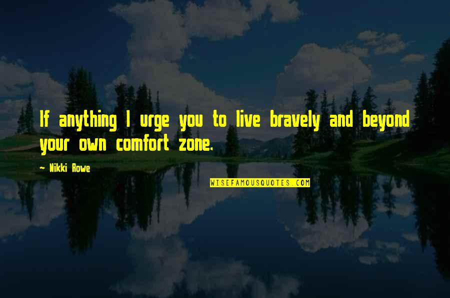 Life And Comfort Zone Quotes By Nikki Rowe: If anything I urge you to live bravely